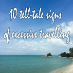 10 tell-tale signs of excessive travelling